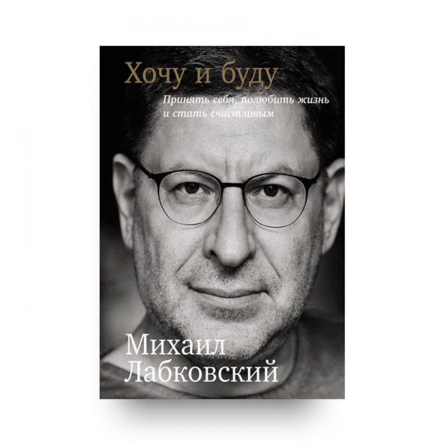 Книга Михаила Лабковского Хочу и буду. Принять себя, полюбить жизнь и стать счастливым обложка